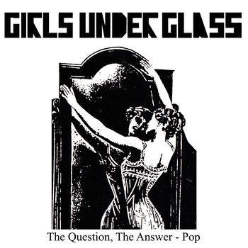 Girls Underglass, The Question, The      Answer - Pop
